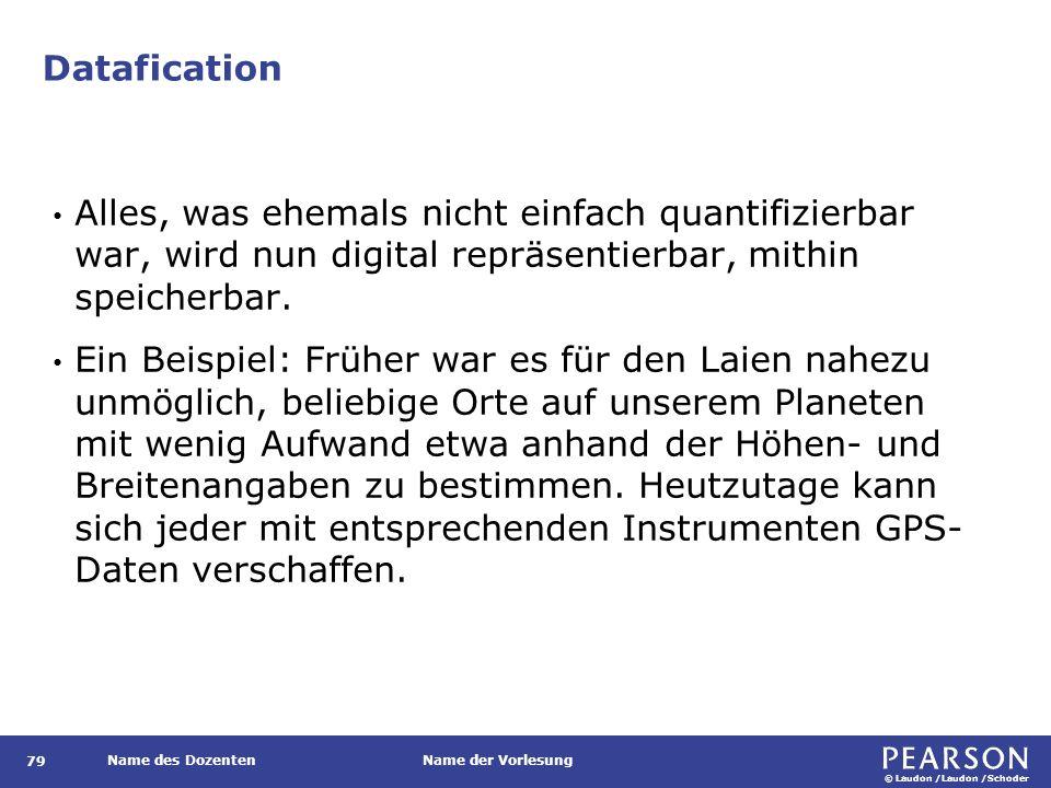 © Laudon /Laudon /Schoder Name des DozentenName der Vorlesung Datafication 79 Alles, was ehemals nicht einfach quantifizierbar war, wird nun digital repräsentierbar, mithin speicherbar.