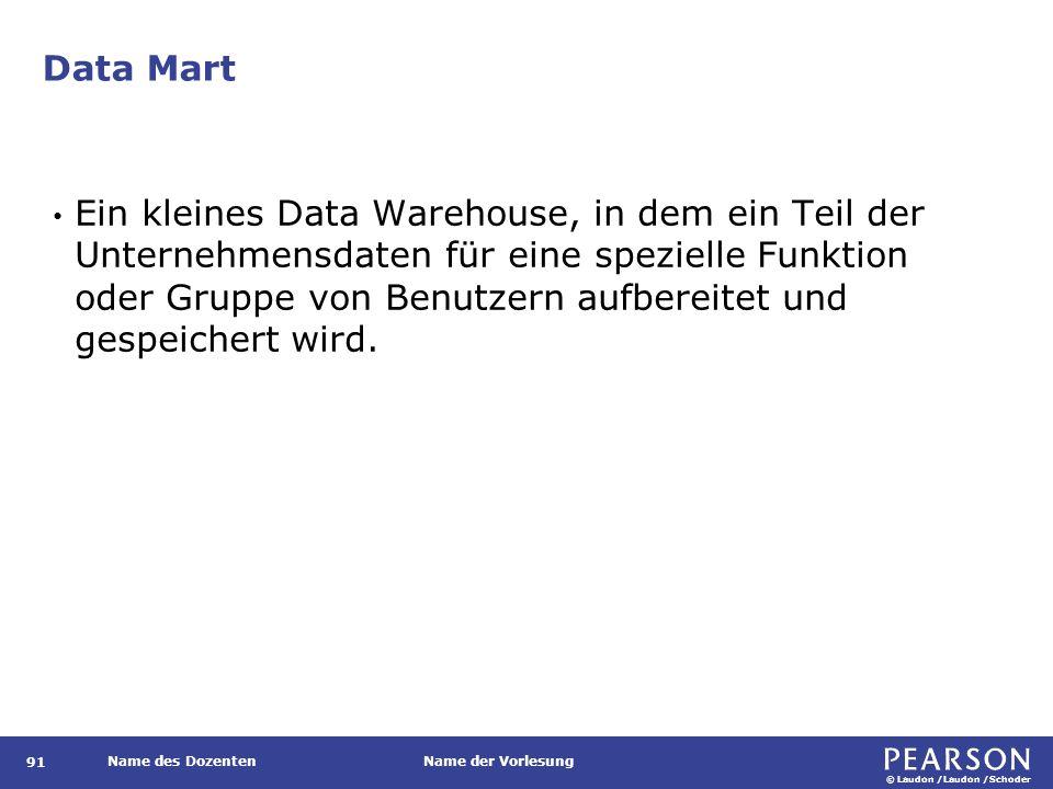 © Laudon /Laudon /Schoder Name des DozentenName der Vorlesung Data Mart Ein kleines Data Warehouse, in dem ein Teil der Unternehmensdaten für eine spezielle Funktion oder Gruppe von Benutzern aufbereitet und gespeichert wird.