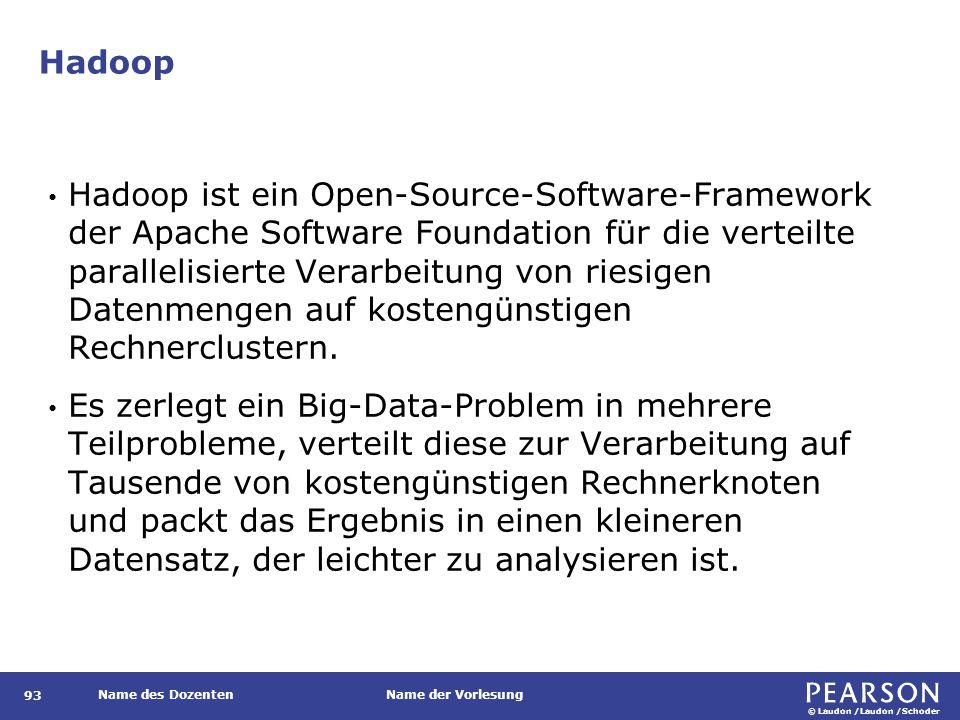 © Laudon /Laudon /Schoder Name des DozentenName der Vorlesung Hadoop 93 Hadoop ist ein Open-Source-Software-Framework der Apache Software Foundation für die verteilte parallelisierte Verarbeitung von riesigen Datenmengen auf kostengünstigen Rechnerclustern.