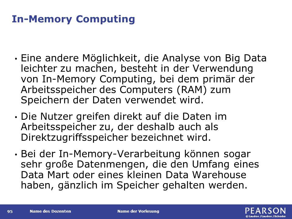 © Laudon /Laudon /Schoder Name des DozentenName der Vorlesung In-Memory Computing 95 Eine andere Möglichkeit, die Analyse von Big Data leichter zu machen, besteht in der Verwendung von In-Memory Computing, bei dem primär der Arbeitsspeicher des Computers (RAM) zum Speichern der Daten verwendet wird.