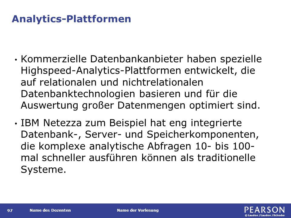 © Laudon /Laudon /Schoder Name des DozentenName der Vorlesung Analytics-Plattformen 97 Kommerzielle Datenbankanbieter haben spezielle Highspeed-Analytics-Plattformen entwickelt, die auf relationalen und nichtrelationalen Datenbanktechnologien basieren und für die Auswertung großer Datenmengen optimiert sind.