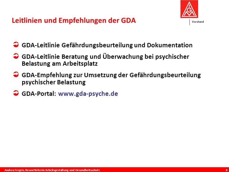 Vorstand 8 GDA-Leitlinie Gefährdungsbeurteilung und Dokumentation GDA-Leitlinie Beratung und Überwachung bei psychischer Belastung am Arbeitsplatz GDA-Empfehlung zur Umsetzung der Gefährdungsbeurteilung psychischer Belastung GDA-Portal: www.gda-psyche.de Leitlinien und Empfehlungen der GDA is Andrea Fergen, Ressortleiterin Arbeitsgestaltung und Gesundheitsschutz