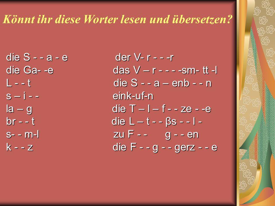 Könnt ihr diese Worter lesen und übersetzen? diе S - - а - е der V- r - - -r diе Gа- -е das V – r - - - -sm- tt -l L - - t die S - - a – enb - - n s –