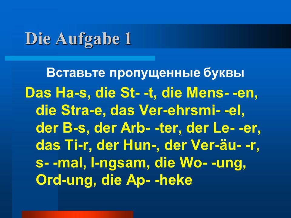 Die Aufgabe 1 Вставьте пропущенные буквы Das Ha-s, die St- -t, die Mens- -en, die Stra-e, das Ver-ehrsmi- -el, der B-s, der Arb- -ter, der Le- -er, da