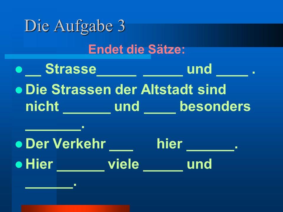 Die Aufgabe 3 Endet die Sätze: __ Strasse_____ _____ und ____. Die Strassen der Altstadt sind nicht ______ und ____ besonders _______. Der Verkehr ___