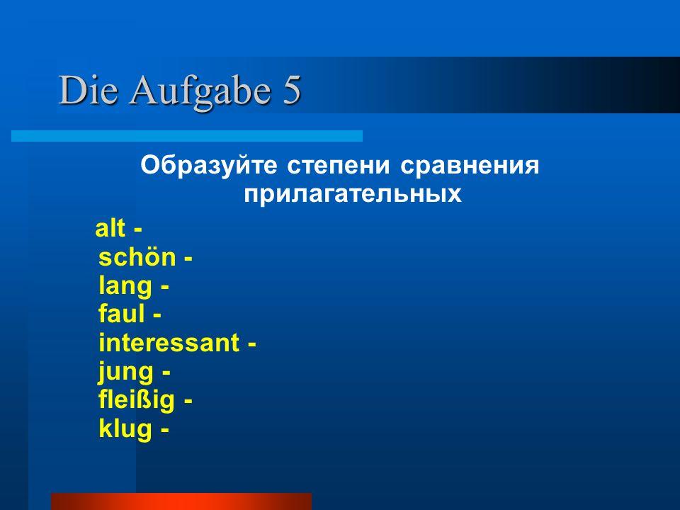 Die Aufgabe 5 Образуйте степени сравнения прилагательных alt - schön - lang - faul - interessant - jung - fleißig - klug -