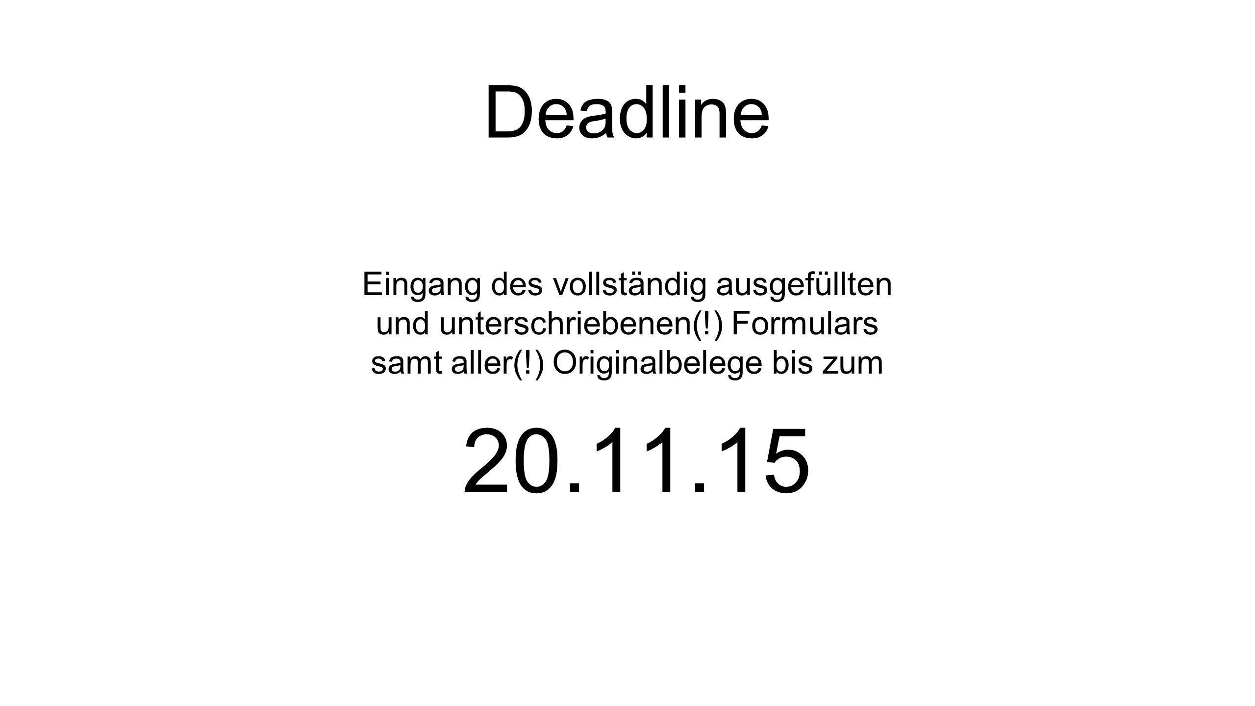 Deadline Eingang des vollständig ausgefüllten und unterschriebenen(!) Formulars samt aller(!) Originalbelege bis zum 20.11.15