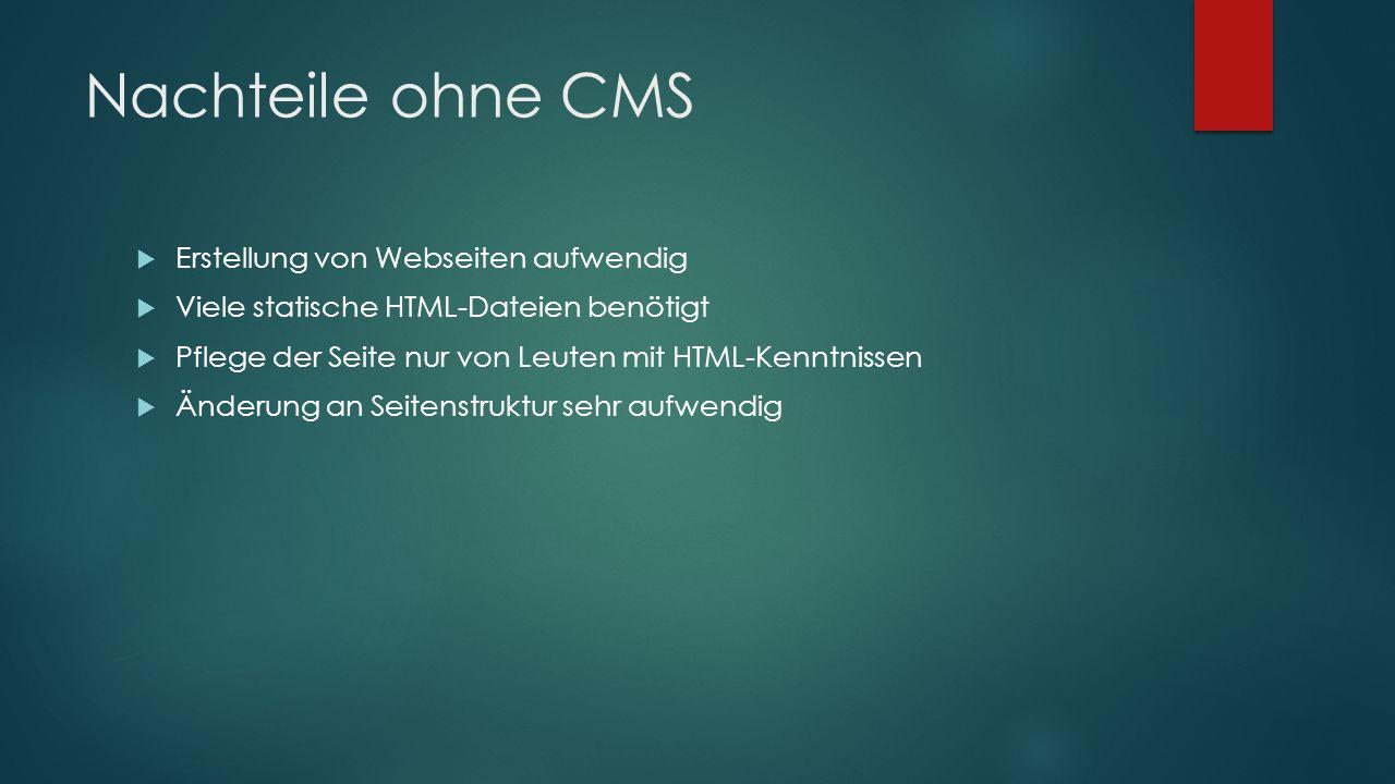 Nachteile ohne CMS  Erstellung von Webseiten aufwendig  Viele statische HTML-Dateien benötigt  Pflege der Seite nur von Leuten mit HTML-Kenntnissen  Änderung an Seitenstruktur sehr aufwendig