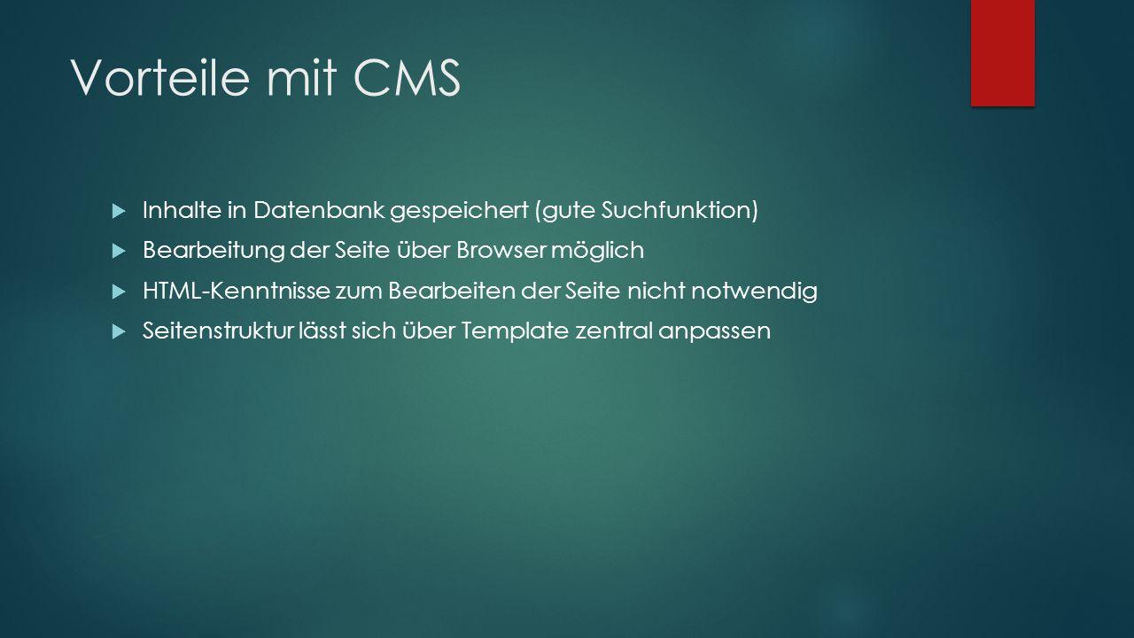 Vorteile mit CMS  Inhalte in Datenbank gespeichert (gute Suchfunktion)  Bearbeitung der Seite über Browser möglich  HTML-Kenntnisse zum Bearbeiten der Seite nicht notwendig  Seitenstruktur lässt sich über Template zentral anpassen