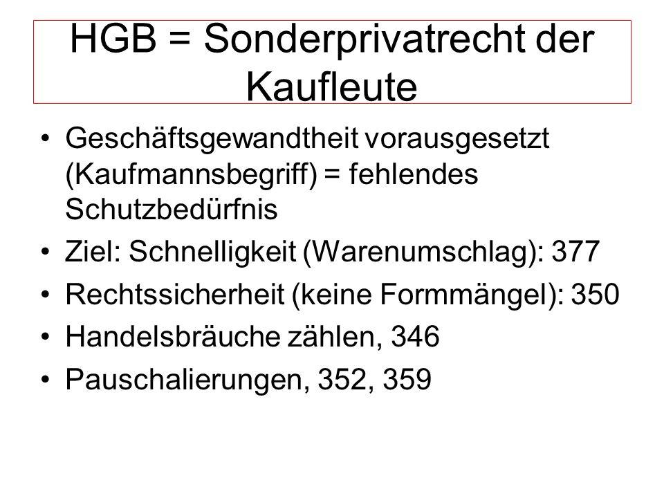 HGB = Sonderprivatrecht der Kaufleute Geschäftsgewandtheit vorausgesetzt (Kaufmannsbegriff) = fehlendes Schutzbedürfnis Ziel: Schnelligkeit (Warenumschlag): 377 Rechtssicherheit (keine Formmängel): 350 Handelsbräuche zählen, 346 Pauschalierungen, 352, 359