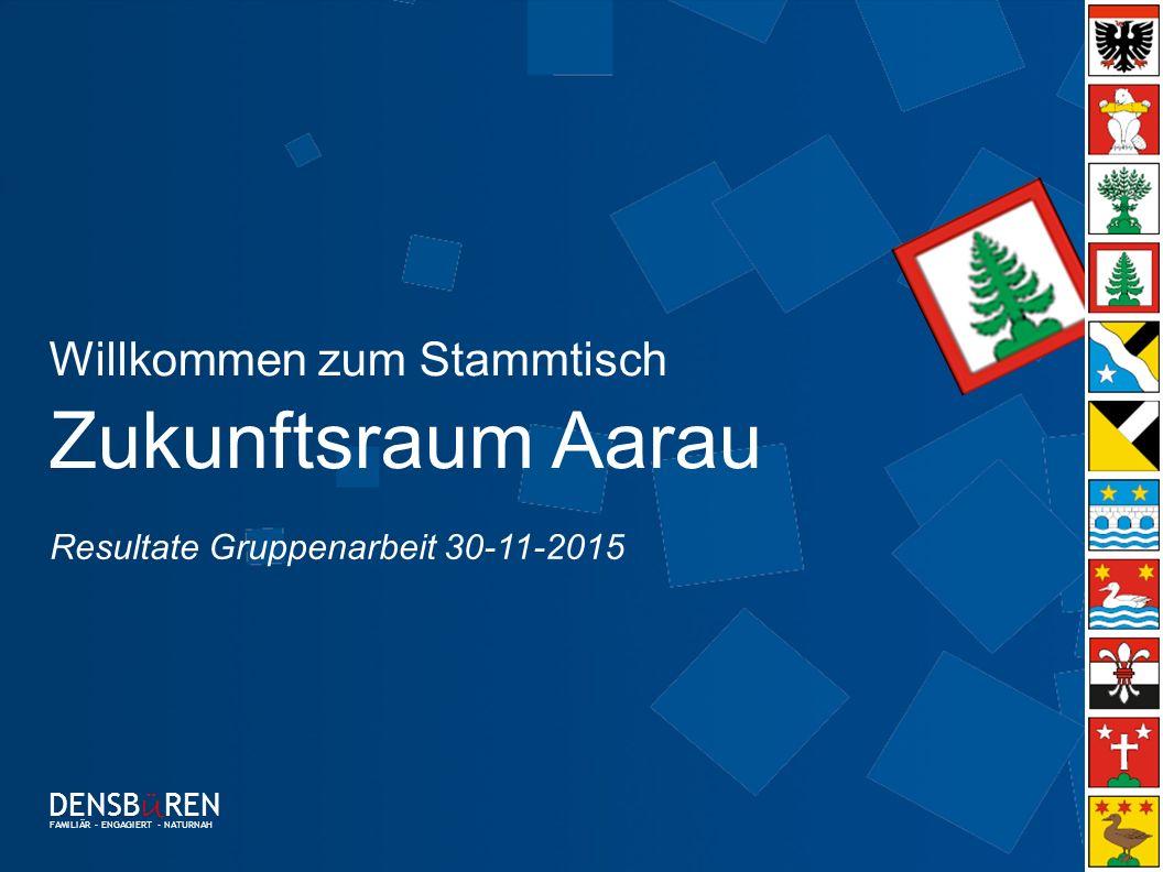 0 Willkommen zum Stammtisch Zukunftsraum Aarau DENSB Ü REN FAMILIÄR – ENGAGIERT - NATURNAH Resultate Gruppenarbeit 30-11-2015