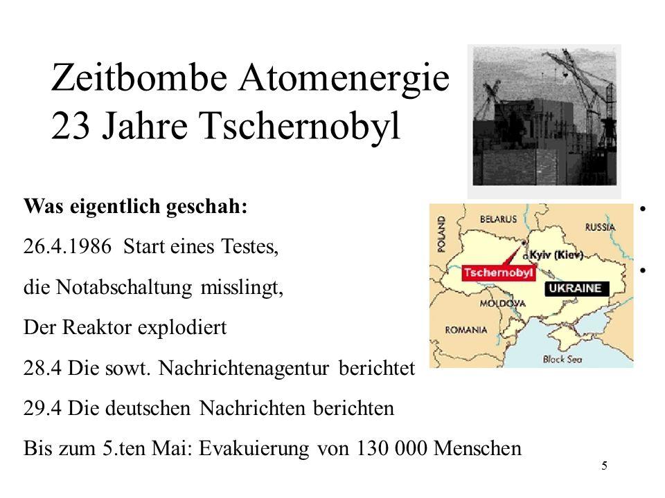 5 Zeitbombe Atomenergie 23 Jahre Tschernobyl Was eigentlich geschah: 26.4.1986 Start eines Testes, die Notabschaltung misslingt, Der Reaktor explodier
