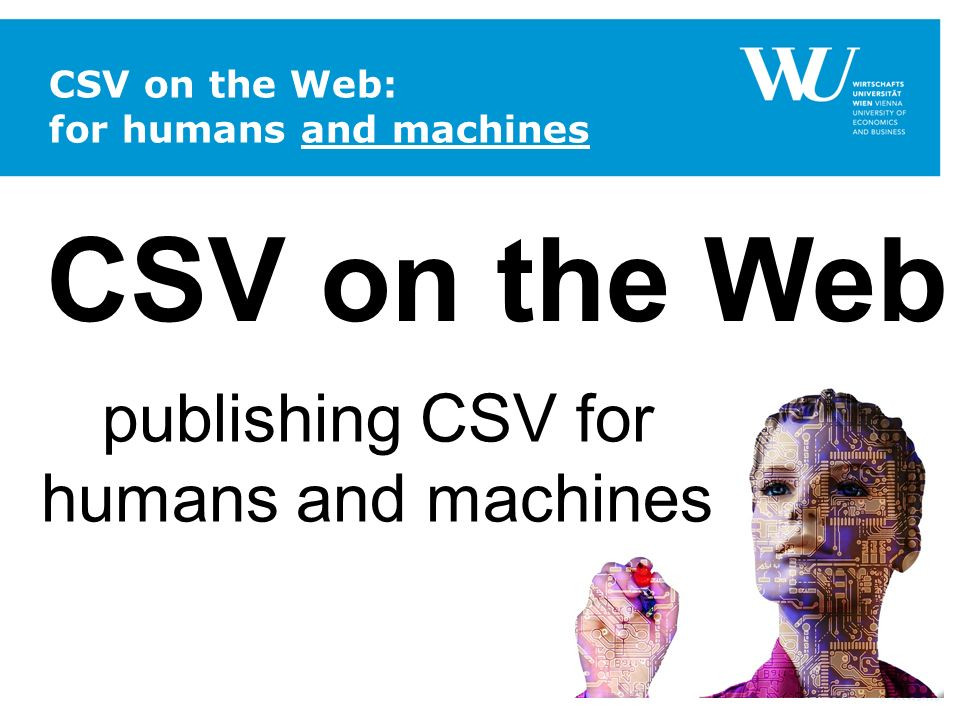 CSV on the Web: for humans and machines CSV on the Web publishing CSV for humans and machines