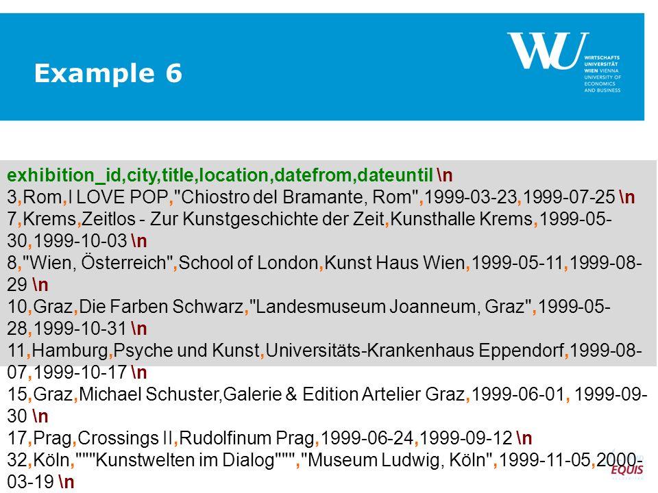 exhibition_id,city,title,location,datefrom,dateuntil \n 3,Rom,I LOVE POP, Chiostro del Bramante, Rom ,1999-03-23,1999-07-25 \n 7,Krems,Zeitlos - Zur Kunstgeschichte der Zeit,Kunsthalle Krems,1999-05- 30,1999-10-03 \n 8, Wien, Österreich ,School of London,Kunst Haus Wien,1999-05-11,1999-08- 29 \n 10,Graz,Die Farben Schwarz, Landesmuseum Joanneum, Graz ,1999-05- 28,1999-10-31 \n 11,Hamburg,Psyche und Kunst,Universitäts-Krankenhaus Eppendorf,1999-08- 07,1999-10-17 \n 15,Graz,Michael Schuster,Galerie & Edition Artelier Graz,1999-06-01, 1999-09- 30 \n 17,Prag,Crossings II,Rudolfinum Prag,1999-06-24,1999-09-12 \n 32,Köln, Kunstwelten im Dialog , Museum Ludwig, Köln ,1999-11-05,2000- 03-19 \n Example 6