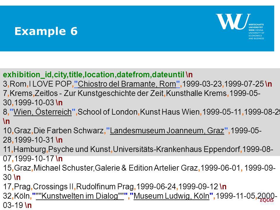 exhibition_id,city,title,location,datefrom,dateuntil \n 3,Rom,I LOVE POP, Chiostro del Bramante, Rom ,1999-03-23,1999-07-25 \n 7,Krems,Zeitlos - Zur Kunstgeschichte der Zeit,Kunsthalle Krems,1999-05- 30,1999-10-03 \n 8, Wien, Österreich ,School of London,Kunst Haus Wien,1999-05-11,1999-08-29 \n 10,Graz,Die Farben Schwarz, Landesmuseum Joanneum, Graz ,1999-05- 28,1999-10-31 \n 11,Hamburg,Psyche und Kunst,Universitäts-Krankenhaus Eppendorf,1999-08- 07,1999-10-17 \n 15,Graz,Michael Schuster,Galerie & Edition Artelier Graz,1999-06-01, 1999-09- 30 \n 17,Prag,Crossings II,Rudolfinum Prag,1999-06-24,1999-09-12 \n 32,Köln, Kunstwelten im Dialog , Museum Ludwig, Köln ,1999-11-05,2000- 03-19 \n Example 6