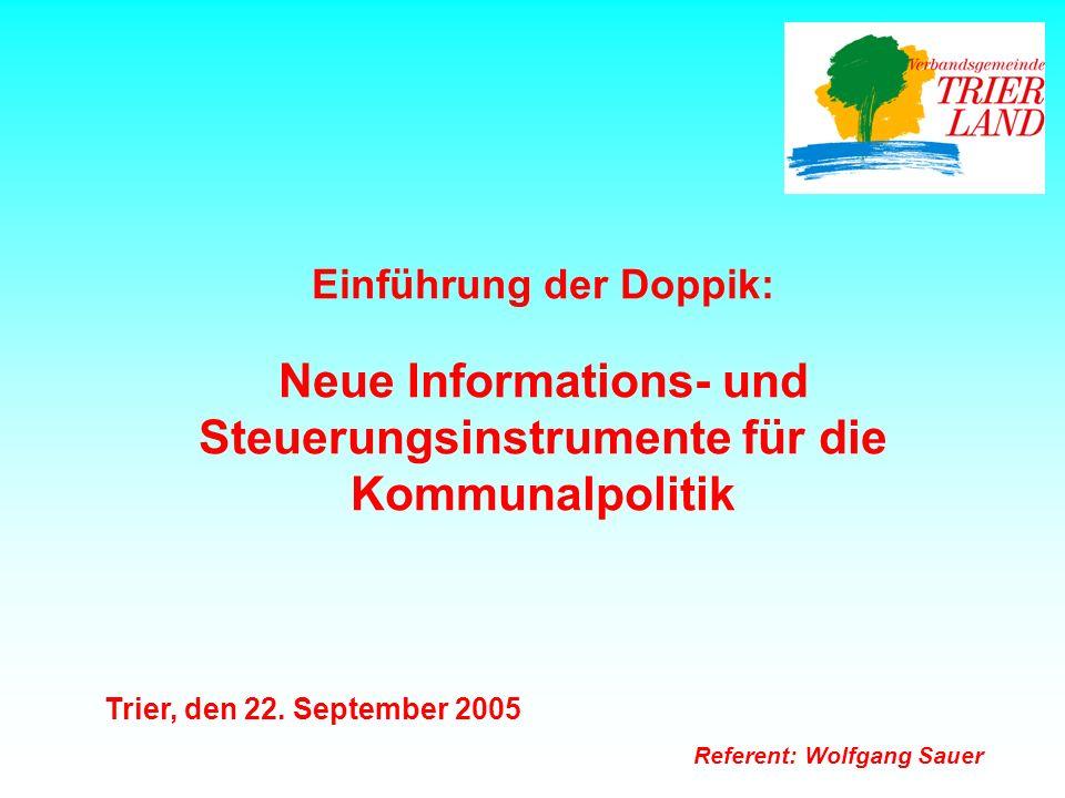 Einführung der Doppik: Neue Informations- und Steuerungsinstrumente für die Kommunalpolitik Trier, den 22. September 2005 Referent: Wolfgang Sauer
