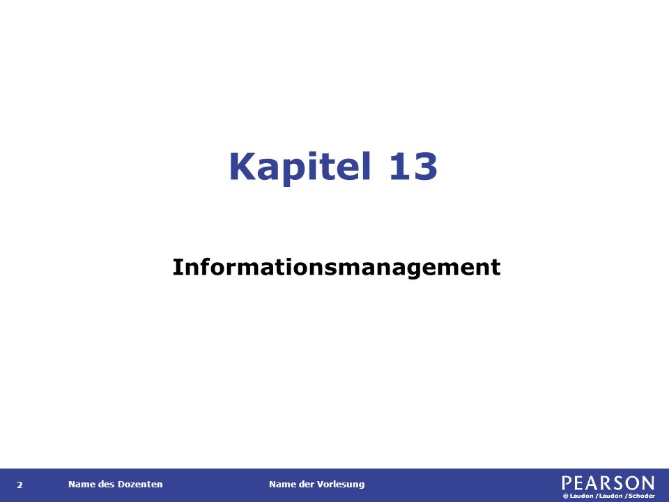 © Laudon /Laudon /Schoder Name des DozentenName der Vorlesung Kapitel 13 Informationsmanagement 2