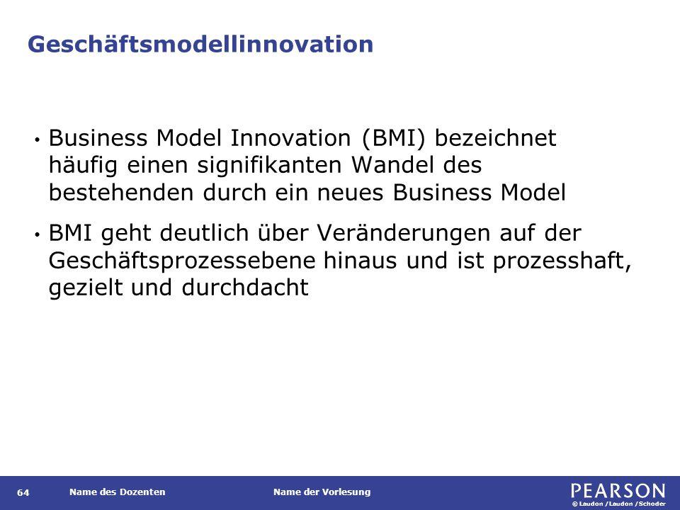 © Laudon /Laudon /Schoder Name des DozentenName der Vorlesung Geschäftsmodellinnovation 64 Business Model Innovation (BMI) bezeichnet häufig einen signifikanten Wandel des bestehenden durch ein neues Business Model BMI geht deutlich über Veränderungen auf der Geschäftsprozessebene hinaus und ist prozesshaft, gezielt und durchdacht