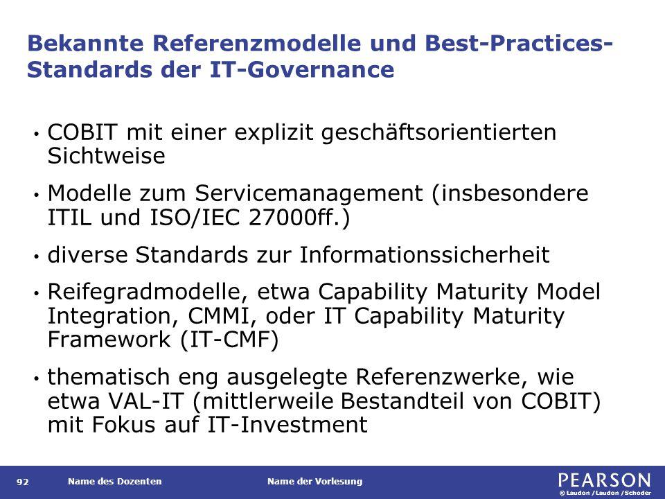 © Laudon /Laudon /Schoder Name des DozentenName der Vorlesung Bekannte Referenzmodelle und Best-Practices- Standards der IT-Governance 92 COBIT mit einer explizit geschäftsorientierten Sichtweise Modelle zum Servicemanagement (insbesondere ITIL und ISO/IEC 27000ff.) diverse Standards zur Informationssicherheit Reifegradmodelle, etwa Capability Maturity Model Integration, CMMI, oder IT Capability Maturity Framework (IT-CMF) thematisch eng ausgelegte Referenzwerke, wie etwa VAL-IT (mittlerweile Bestandteil von COBIT) mit Fokus auf IT-Investment