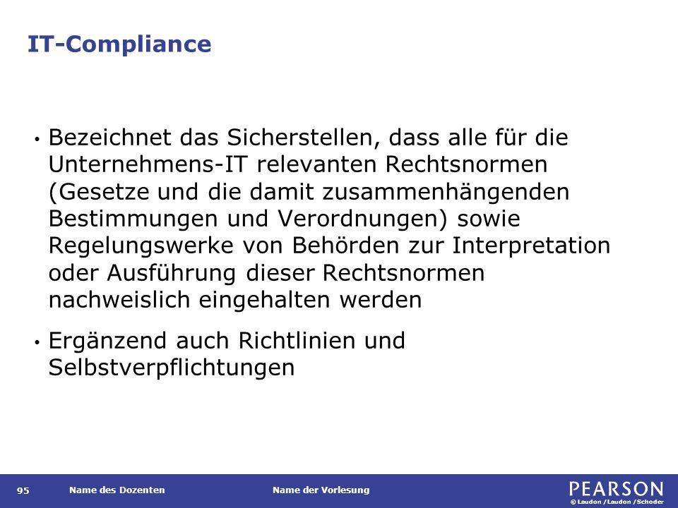 © Laudon /Laudon /Schoder Name des DozentenName der Vorlesung IT-Compliance 95 Bezeichnet das Sicherstellen, dass alle für die Unternehmens-IT relevanten Rechtsnormen (Gesetze und die damit zusammenhängenden Bestimmungen und Verordnungen) sowie Regelungswerke von Behörden zur Interpretation oder Ausführung dieser Rechtsnormen nachweislich eingehalten werden Ergänzend auch Richtlinien und Selbstverpflichtungen
