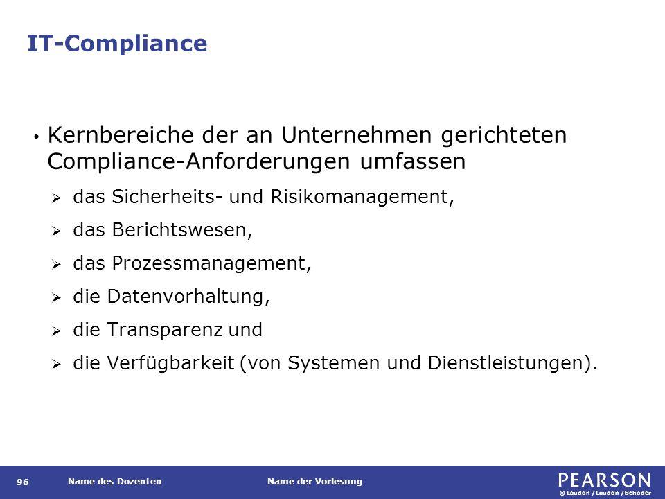 © Laudon /Laudon /Schoder Name des DozentenName der Vorlesung IT-Compliance 96 Kernbereiche der an Unternehmen gerichteten Compliance-Anforderungen umfassen  das Sicherheits- und Risikomanagement,  das Berichtswesen,  das Prozessmanagement,  die Datenvorhaltung,  die Transparenz und  die Verfügbarkeit (von Systemen und Dienstleistungen).