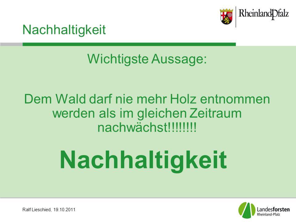 Ralf Lieschied, 19.10.2011 Nachhaltigkeit Ausserdem: Anweisung zur Waldverjüngung 1.Naturverjüngung 2.Saat 3.Wildlingspflanzung 4.Anzucht von Pflanzen und anschließende Pflanzung im Wald
