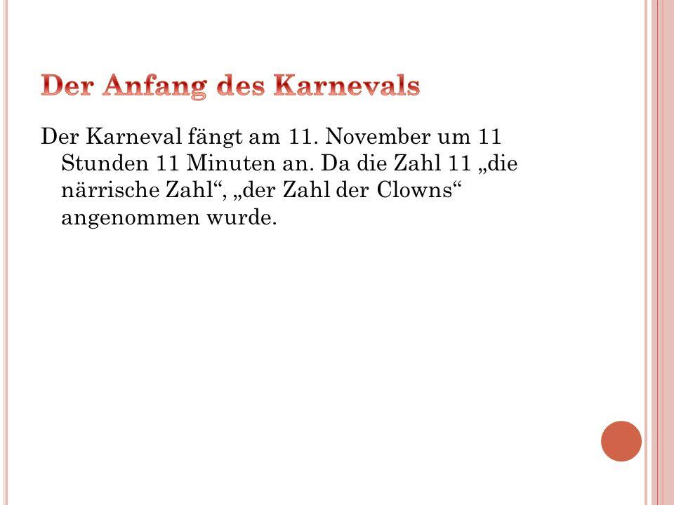 """Der Karneval fängt am 11. November um 11 Stunden 11 Minuten an. Da die Zahl 11 """"die närrische Zahl"""", """"der Zahl der Clowns"""" angenommen wurde."""