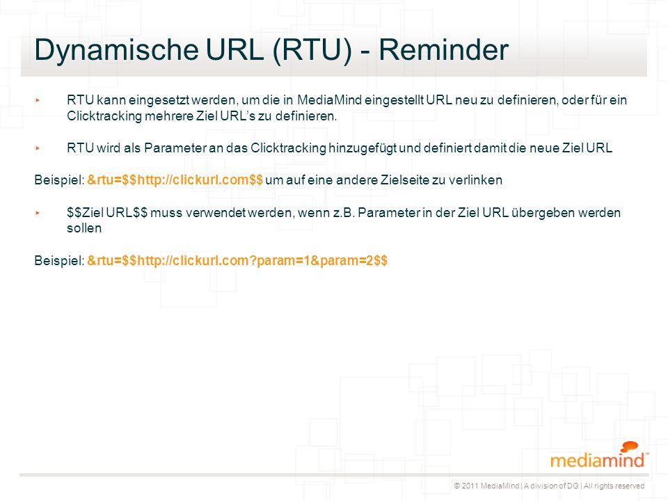 © 2011 MediaMind | A division of DG | All rights reserved Dynamische URL (RTU) - Reminder ▸ RTU kann eingesetzt werden, um die in MediaMind eingestellt URL neu zu definieren, oder für ein Clicktracking mehrere Ziel URL's zu definieren.