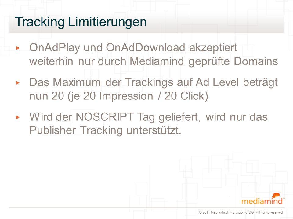 © 2011 MediaMind | A division of DG | All rights reserved Tracking Limitierungen ▸ OnAdPlay und OnAdDownload akzeptiert weiterhin nur durch Mediamind