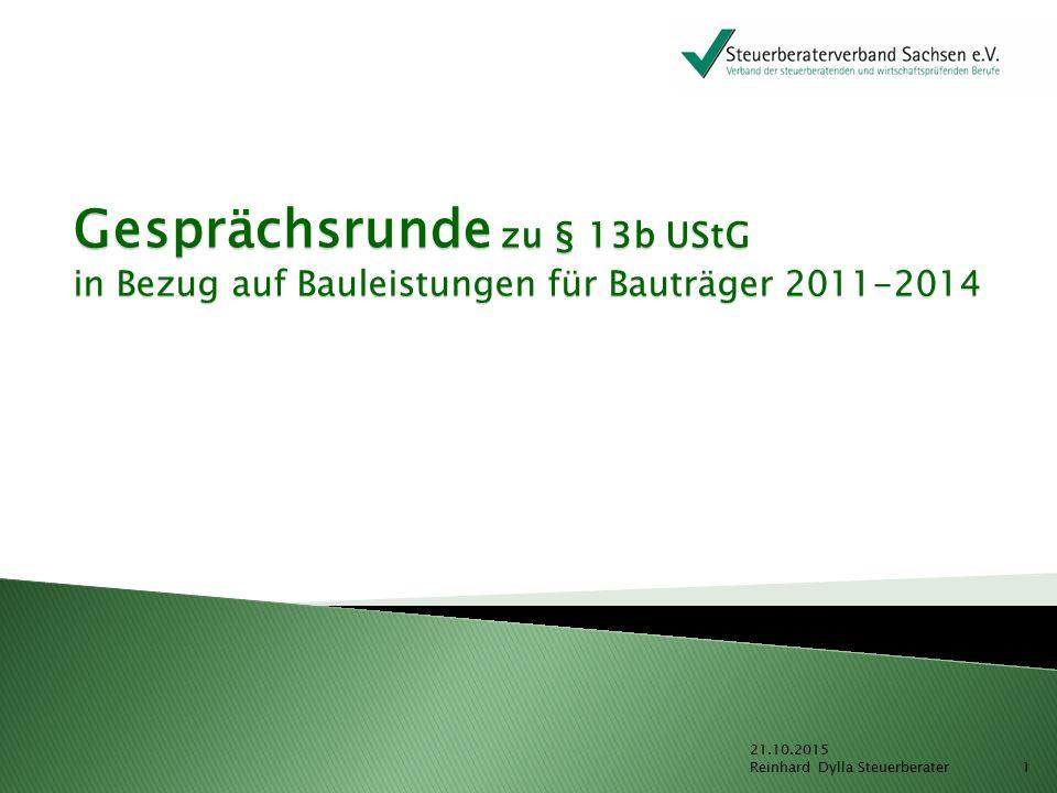 Gesprächsrunde zu § 13b UStG in Bezug auf Bauleistungen für Bauträger 2011-2014 21.10.2015 Reinhard Dylla Steuerberater 1