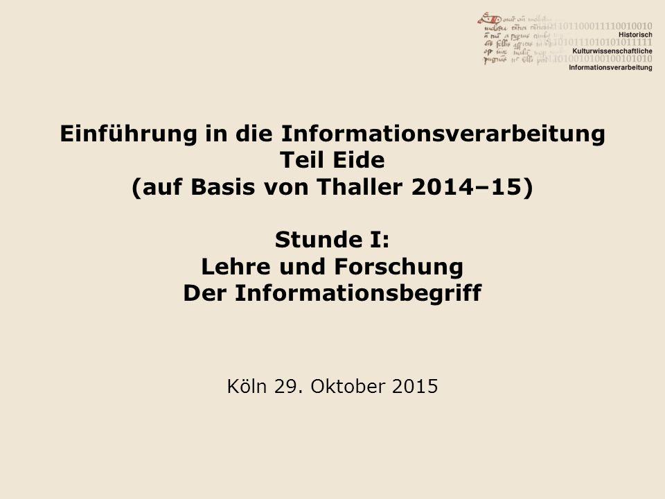 Einführung in die Informationsverarbeitung Teil Eide (auf Basis von Thaller 2014–15) Stunde I: Lehre und Forschung Der Informationsbegriff Köln 29. Ok