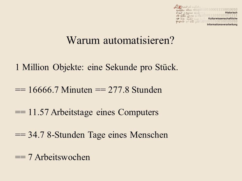 Warum automatisieren? 1 Million Objekte: eine Sekunde pro Stück. == 16666.7 Minuten == 277.8 Stunden == 11.57 Arbeitstage eines Computers == 34.7 8-St