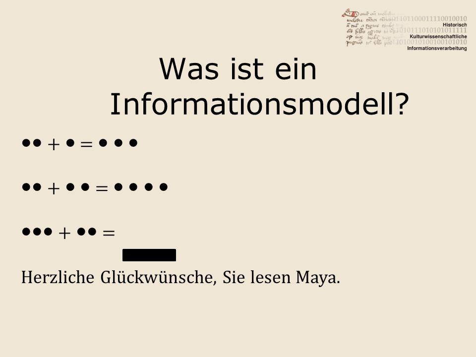 Was ist ein Informationsmodell? ●● + ● = ● ● ● ●● + ● ● = ● ● ● ● ●●● + ●● = Herzliche Glückwünsche, Sie lesen Maya.