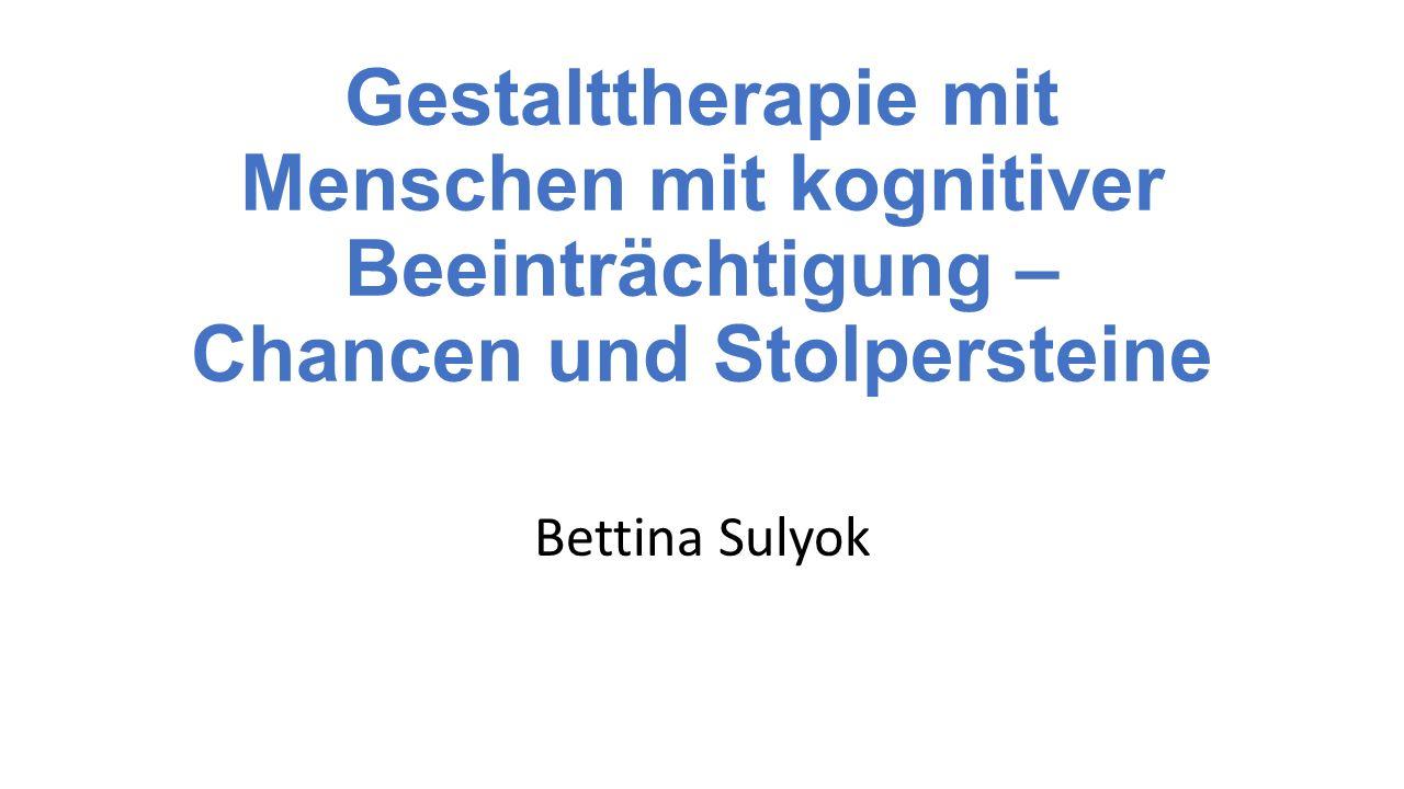 Gestalttherapie mit Menschen mit kognitiver Beeinträchtigung – Chancen und Stolpersteine Bettina Sulyok