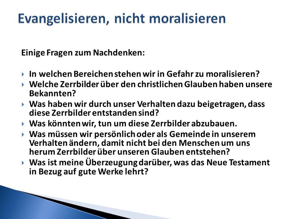 Einige Fragen zum Nachdenken:  In welchen Bereichen stehen wir in Gefahr zu moralisieren?  Welche Zerrbilder über den christlichen Glauben haben uns