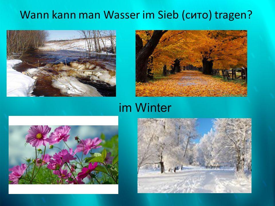 Wann kann man Wasser im Sieb (сито) tragen? im Winter