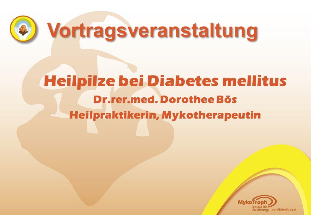 Heilpilze bei Diabetes mellitus Dr.rer.med. Dorothee Bös Heilpraktikerin, Mykotherapeutin
