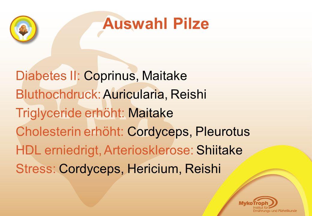 Auswahl Pilze Diabetes II: Coprinus, Maitake Bluthochdruck: Auricularia, Reishi Triglyceride erhöht: Maitake Cholesterin erhöht: Cordyceps, Pleurotus