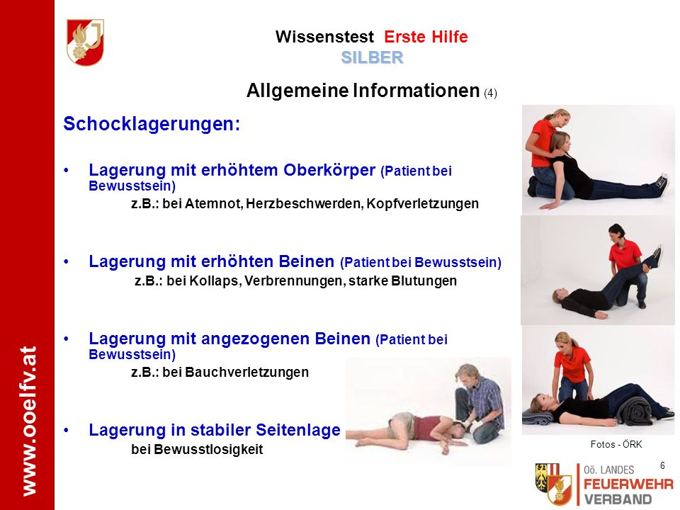 www.ooelfv.at Schocklagerungen: Lagerung mit erhöhtem Oberkörper (Patient bei Bewusstsein) z.B.: bei Atemnot, Herzbeschwerden, Kopfverletzungen Lagerung mit erhöhten Beinen (Patient bei Bewusstsein) z.B.: bei Kollaps, Verbrennungen, starke Blutungen Lagerung mit angezogenen Beinen (Patient bei Bewusstsein) z.B.: bei Bauchverletzungen Lagerung in stabiler Seitenlage bei Bewusstlosigkeit Fotos - ÖRK 6 SILBER Wissenstest Erste Hilfe SILBER Allgemeine Informationen (4)
