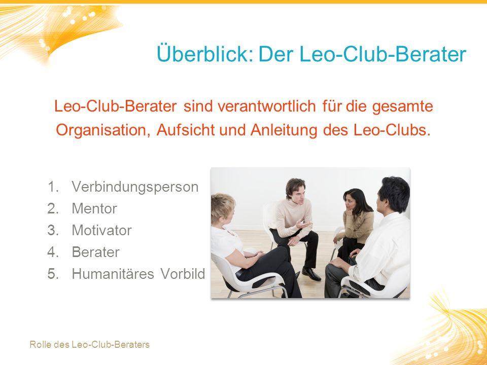 2 Überblick: Der Leo-Club-Berater 1.Verbindungsperson 2.Mentor 3.Motivator 4.Berater 5.Humanitäres Vorbild Leo-Club-Berater sind verantwortlich für die gesamte Organisation, Aufsicht und Anleitung des Leo-Clubs.