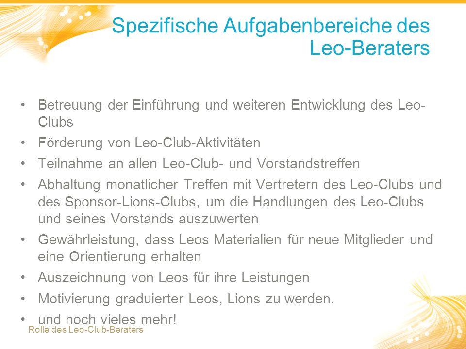 3 Spezifische Aufgabenbereiche des Leo-Beraters Betreuung der Einführung und weiteren Entwicklung des Leo- Clubs Förderung von Leo-Club-Aktivitäten Teilnahme an allen Leo-Club- und Vorstandstreffen Abhaltung monatlicher Treffen mit Vertretern des Leo-Clubs und des Sponsor-Lions-Clubs, um die Handlungen des Leo-Clubs und seines Vorstands auszuwerten Gewährleistung, dass Leos Materialien für neue Mitglieder und eine Orientierung erhalten Auszeichnung von Leos für ihre Leistungen Motivierung graduierter Leos, Lions zu werden.