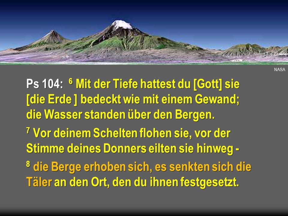 NASA Ps 104: 6 Mit der Tiefe hattest du [Gott] sie [die Erde ] bedeckt wie mit einem Gewand; die Wasser standen über den Bergen. 7 Vor deinem Schelten