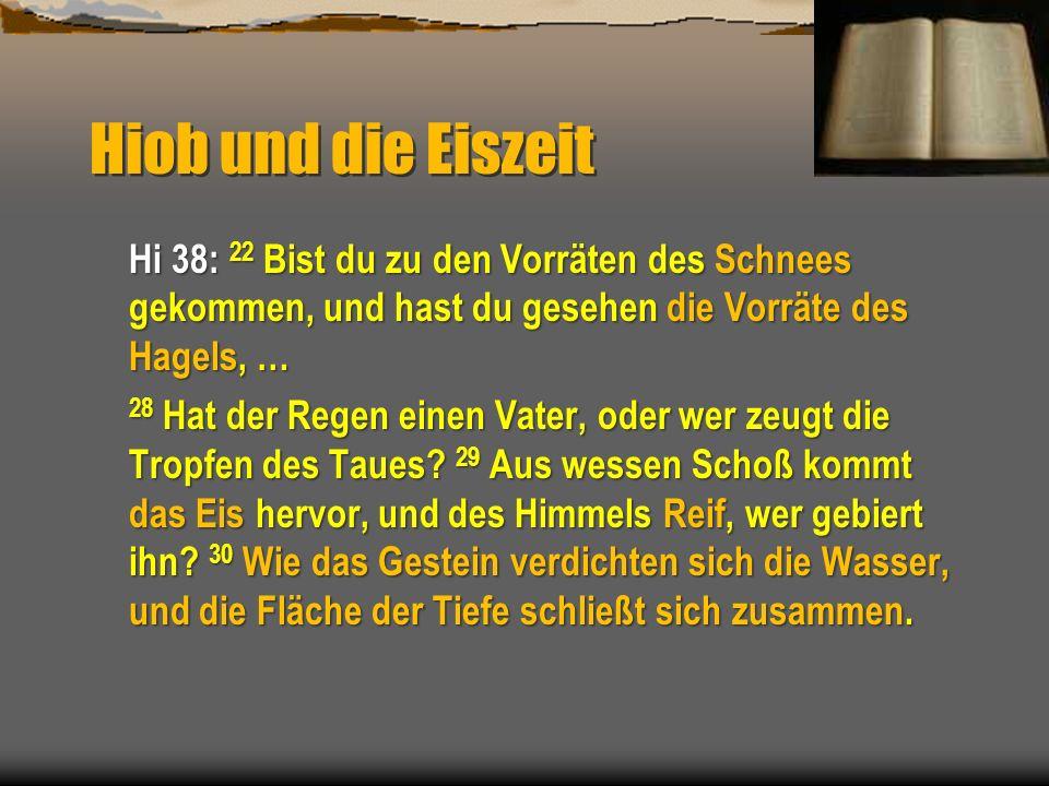 Hiob und die Eiszeit Hi 38: 22 Bist du zu den Vorräten des Schnees gekommen, und hast du gesehen die Vorräte des Hagels, … 28 Hat der Regen einen Vate