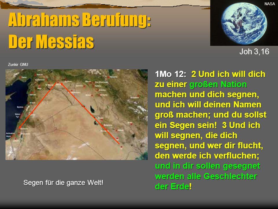 Abrahams Berufung: Der Messias 1Mo 12: 2 Und ich will dich zu einer großen Nation machen und dich segnen, und ich will deinen Namen groß machen; und d