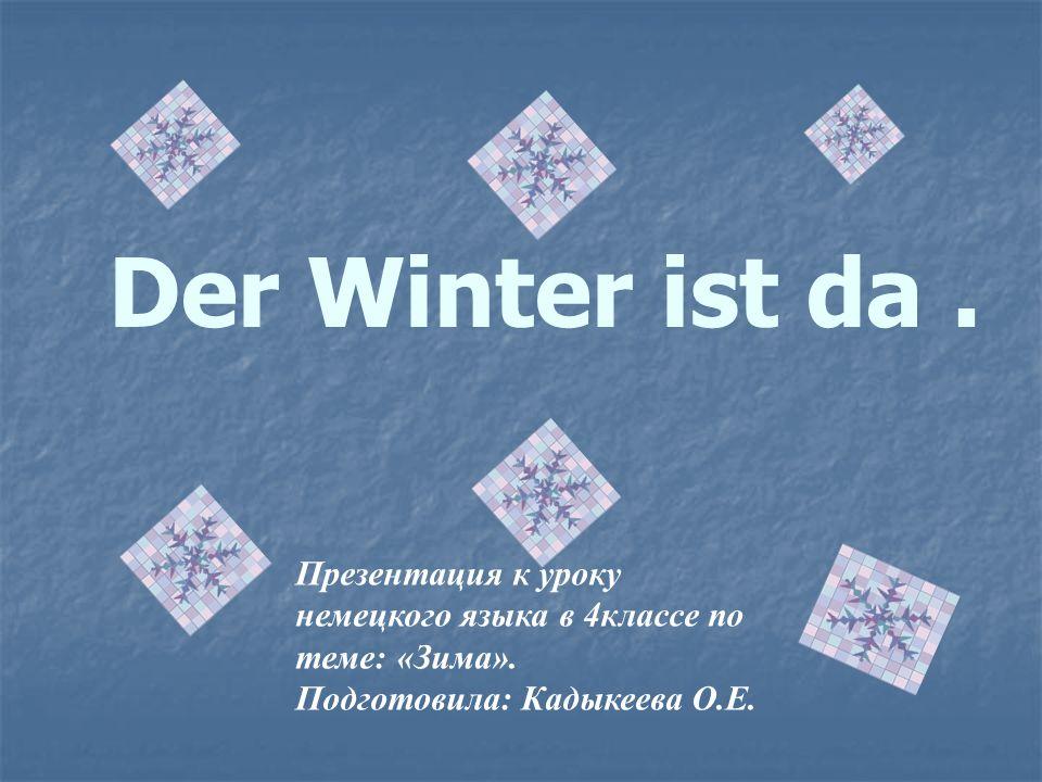 Der Winter ist da. Презентация к уроку немецкого языка в 4классе по теме: «Зима». Подготовила: Кадыкеева О.Е.