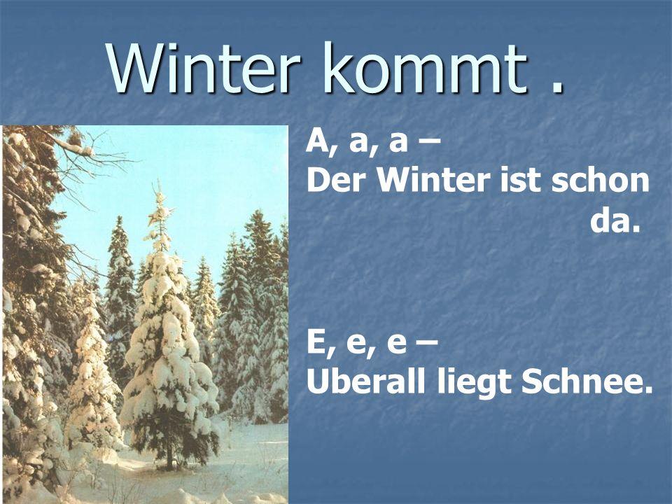 Winter kommt. A, a, a – Der Winter ist schon da. E, e, e – Uberall liegt Schnee.