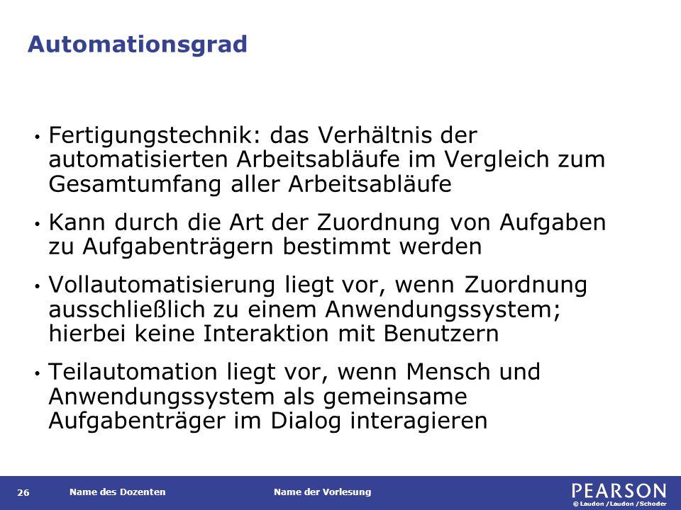 © Laudon /Laudon /Schoder Name des DozentenName der Vorlesung Automationsgrad 26 Fertigungstechnik: das Verhältnis der automatisierten Arbeitsabläufe