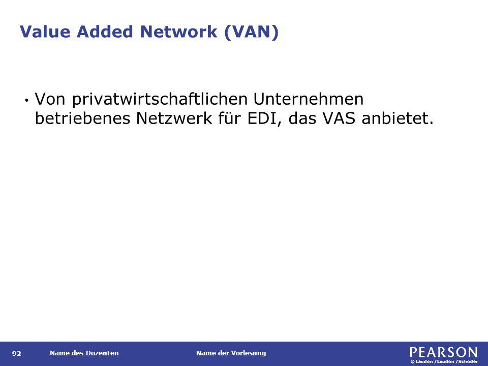 © Laudon /Laudon /Schoder Name des DozentenName der Vorlesung Value Added Network (VAN) 92 Von privatwirtschaftlichen Unternehmen betriebenes Netzwerk