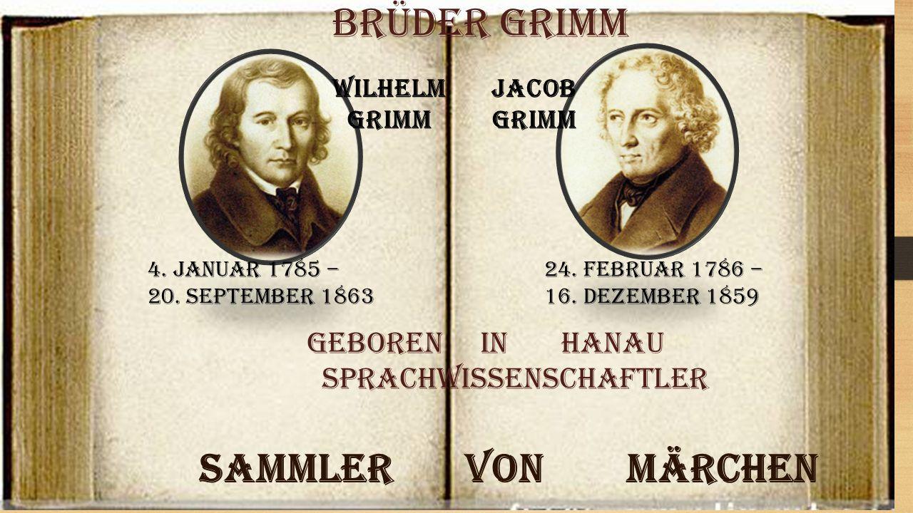 Wilhelm Grimm Jacob Grimm 4. Januar 1785 – 20. September 1863 24. Februar 1786 – 16. Dezember 1859 Brüder Grimm Sammler von Märchen geboren in Hanau S