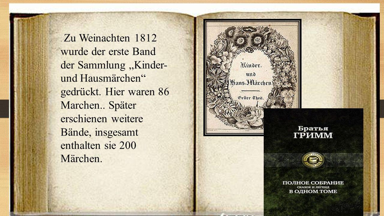 """. Zu Weinachten 1812 wurde der erste Band der Sammlung """"Kinder- und Hausmärchen"""" gedrückt. Hier waren 86 Marchen.. Später erschienen weitere Bände, in"""